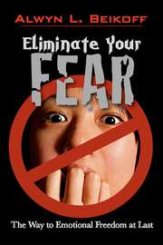 Eliminate Your Fear: The Way to Emotional Freedom at Last