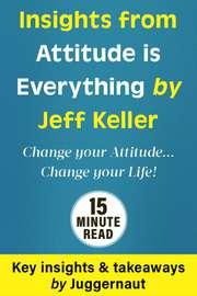 Insights from Attitude is Everything: Change Your Attitude…Change your Life! by Jeff Keller in 15 mins
