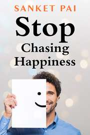 Stop Chasing Happiness